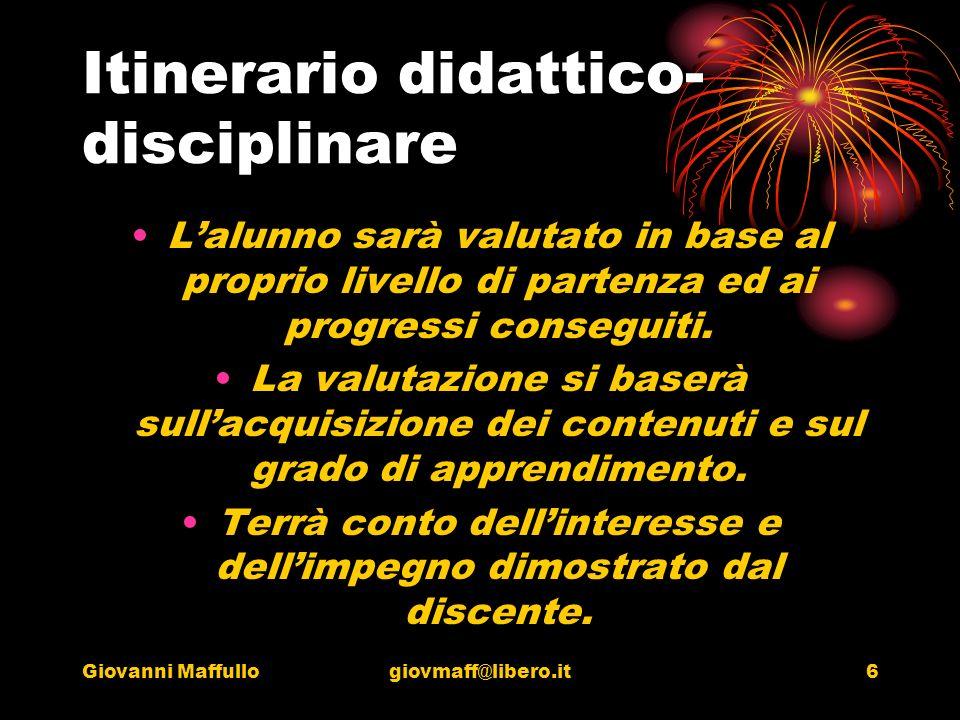 Giovanni Maffullogiovmaff@libero.it6 Itinerario didattico- disciplinare Lalunno sarà valutato in base al proprio livello di partenza ed ai progressi conseguiti.
