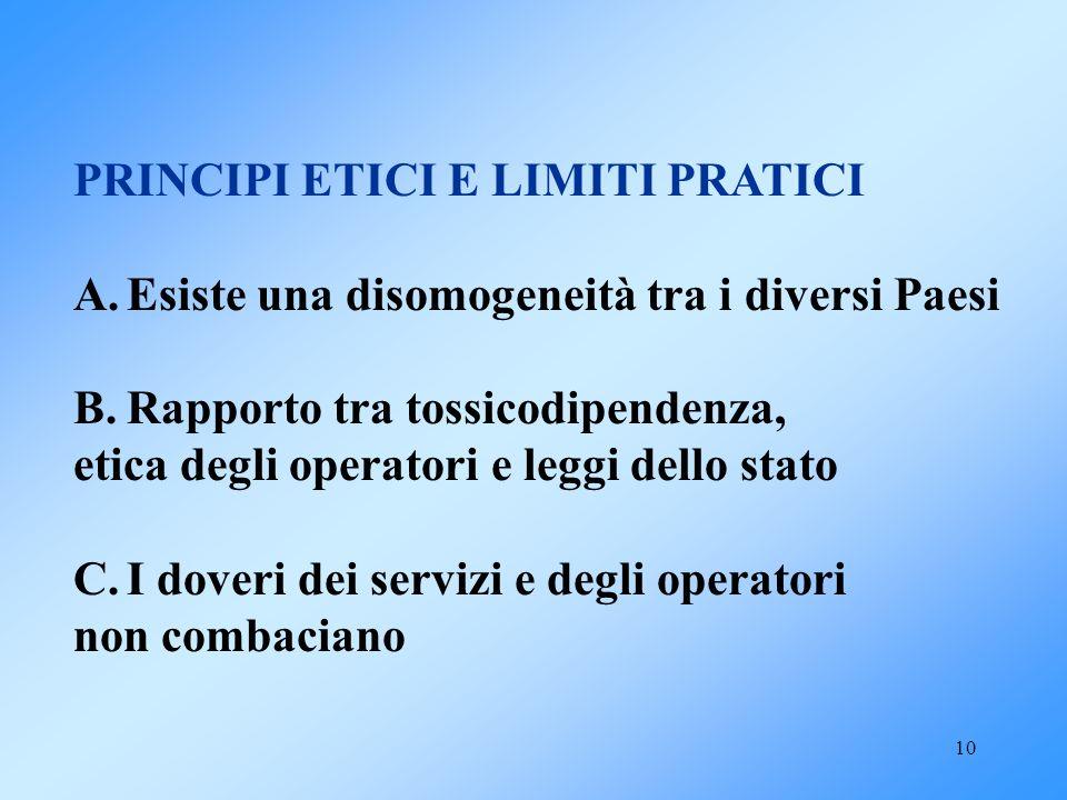 10 PRINCIPI ETICI E LIMITI PRATICI A.Esiste una disomogeneità tra i diversi Paesi B.Rapporto tra tossicodipendenza, etica degli operatori e leggi dell