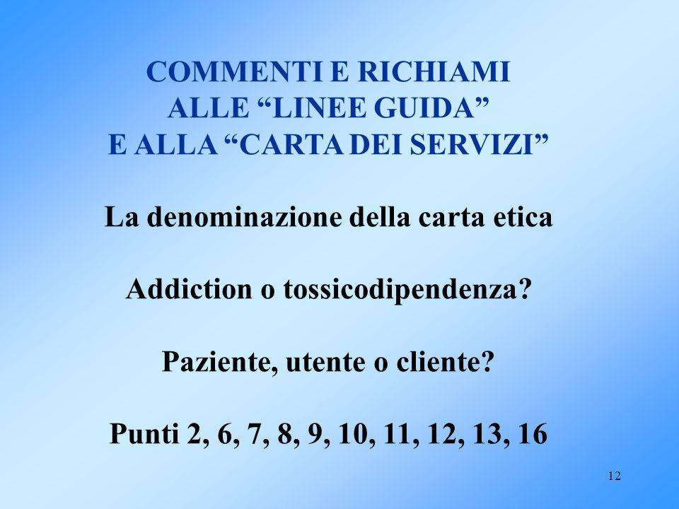12 COMMENTI E RICHIAMI ALLE LINEE GUIDA E ALLA CARTA DEI SERVIZI La denominazione della carta etica Addiction o tossicodipendenza? Paziente, utente o