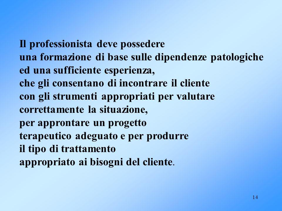 14 Il professionista deve possedere una formazione di base sulle dipendenze patologiche ed una sufficiente esperienza, che gli consentano di incontrar