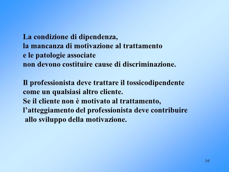 16 La condizione di dipendenza, la mancanza di motivazione al trattamento e le patologie associate non devono costituire cause di discriminazione. Il