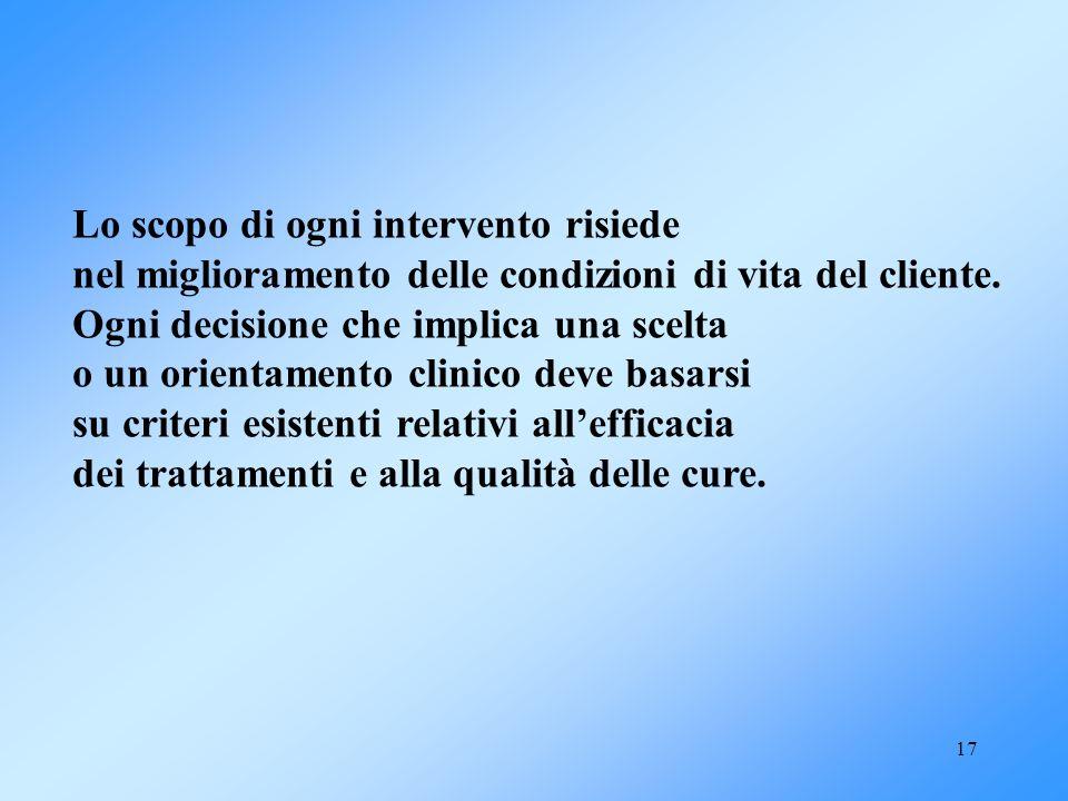 17 Lo scopo di ogni intervento risiede nel miglioramento delle condizioni di vita del cliente. Ogni decisione che implica una scelta o un orientamento
