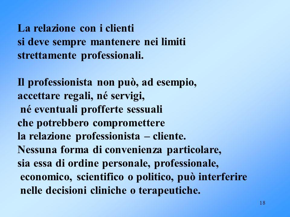 18 La relazione con i clienti si deve sempre mantenere nei limiti strettamente professionali. Il professionista non può, ad esempio, accettare regali,