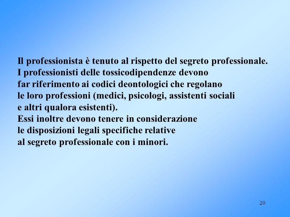 20 Il professionista è tenuto al rispetto del segreto professionale. I professionisti delle tossicodipendenze devono far riferimento ai codici deontol