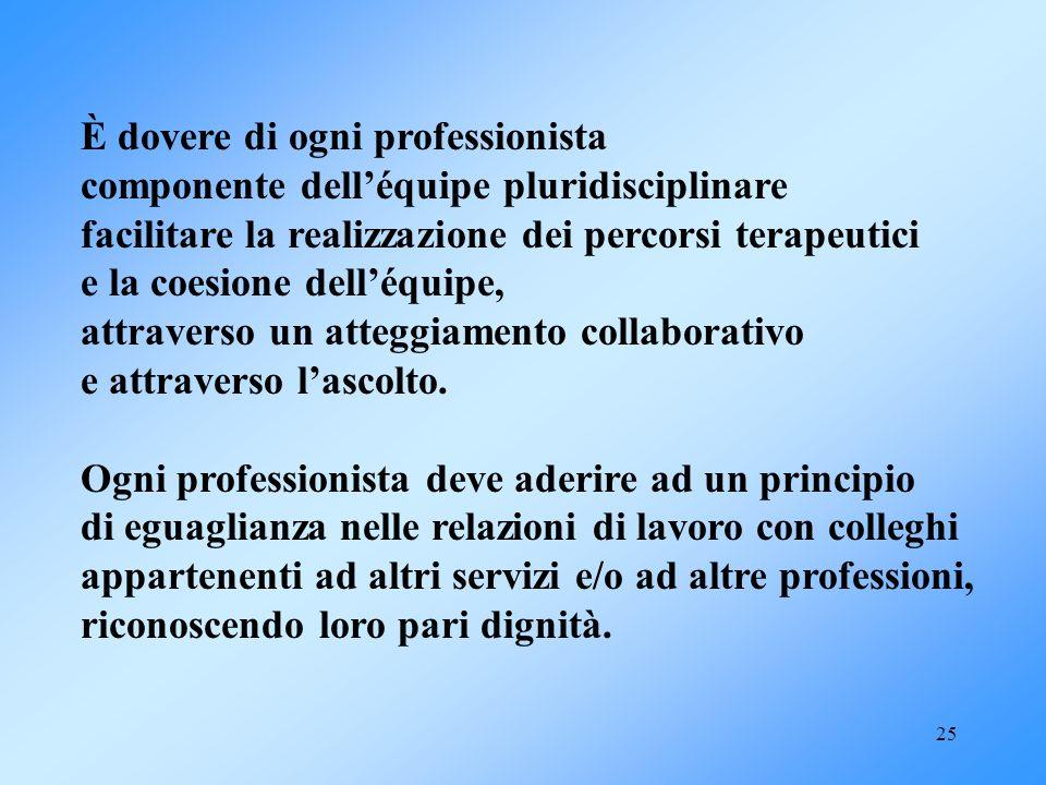 25 È dovere di ogni professionista componente delléquipe pluridisciplinare facilitare la realizzazione dei percorsi terapeutici e la coesione delléqui