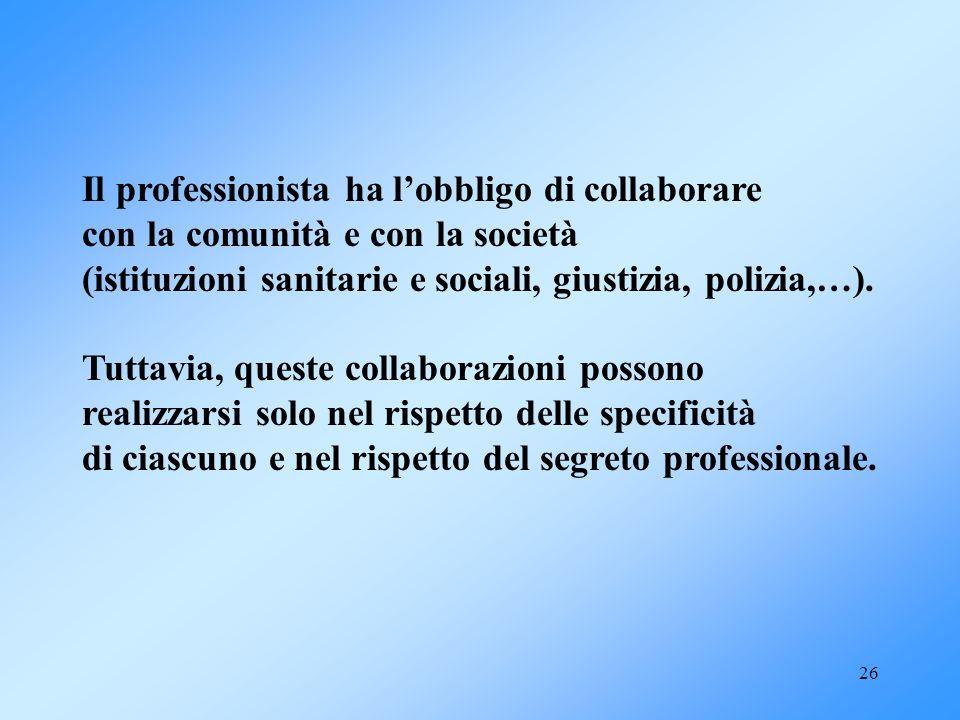 26 Il professionista ha lobbligo di collaborare con la comunità e con la società (istituzioni sanitarie e sociali, giustizia, polizia,…). Tuttavia, qu