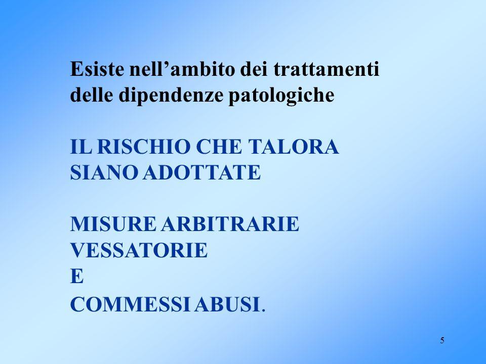 5 Esiste nellambito dei trattamenti delle dipendenze patologiche IL RISCHIO CHE TALORA SIANO ADOTTATE MISURE ARBITRARIE VESSATORIE E COMMESSI ABUSI.