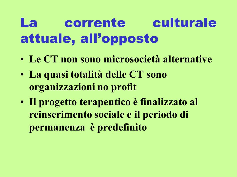 La corrente culturale attuale, allopposto Le CT non sono microsocietà alternative La quasi totalità delle CT sono organizzazioni no profit Il progetto terapeutico è finalizzato al reinserimento sociale e il periodo di permanenza è predefinito