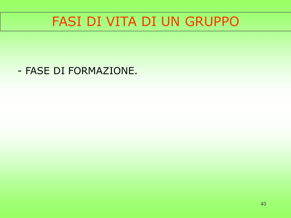 40 FASI DI VITA DI UN GRUPPO - FASE DI FORMAZIONE.