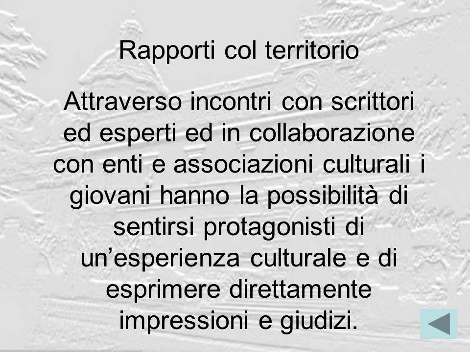 Rapporti col territorio Attraverso incontri con scrittori ed esperti ed in collaborazione con enti e associazioni culturali i giovani hanno la possibi