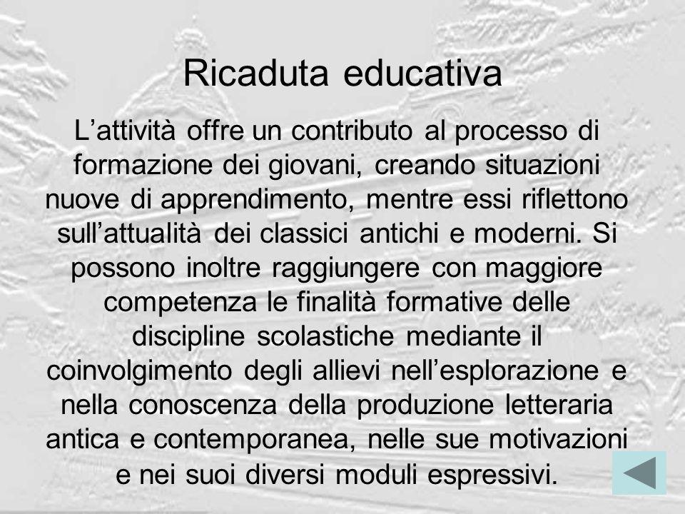 Ricaduta educativa Lattività offre un contributo al processo di formazione dei giovani, creando situazioni nuove di apprendimento, mentre essi riflettono sullattualità dei classici antichi e moderni.