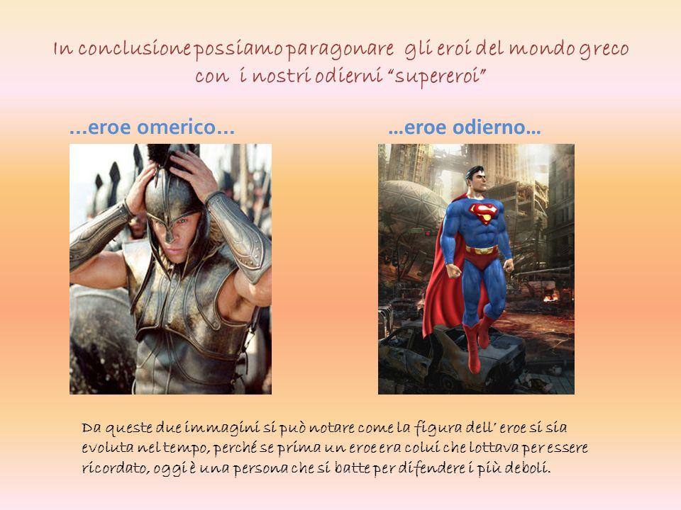 In conclusione possiamo paragonare gli eroi del mondo greco con i nostri odierni supereroi...eroe omerico... …eroe odierno… Da queste due immagini si