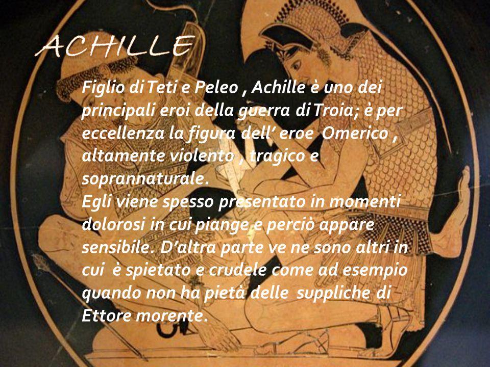 Figlio di Teti e Peleo, Achille è uno dei principali eroi della guerra di Troia; è per eccellenza la figura dell eroe Omerico, altamente violento, tra