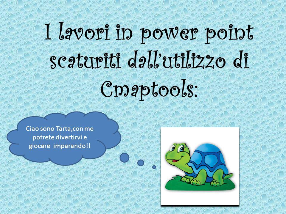 I lavori in power point scaturiti dallutilizzo di Cmaptools: Ciao sono Tarta,con me potrete divertirvi e giocare imparando!!