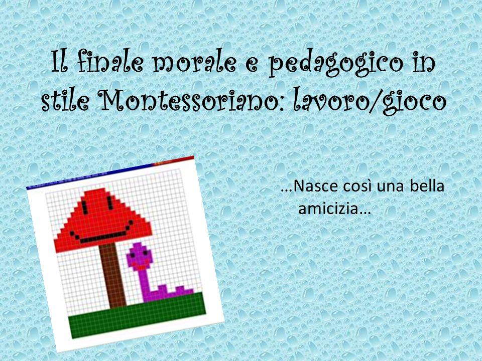 Il finale morale e pedagogico in stile Montessoriano: lavoro/gioco …Nasce così una bella amicizia…