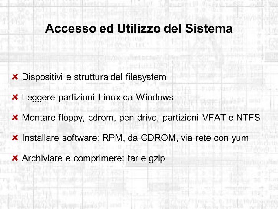 1 Accesso ed Utilizzo del Sistema Dispositivi e struttura del filesystem Leggere partizioni Linux da Windows Montare floppy, cdrom, pen drive, partizioni VFAT e NTFS Installare software: RPM, da CDROM, via rete con yum Archiviare e comprimere: tar e gzip