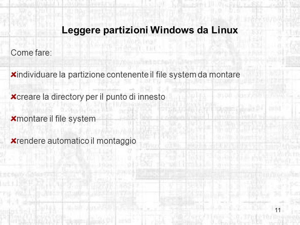 11 Leggere partizioni Windows da Linux Come fare: individuare la partizione contenente il file system da montare creare la directory per il punto di innesto montare il file system rendere automatico il montaggio