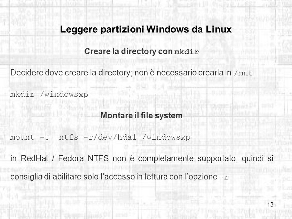 13 Leggere partizioni Windows da Linux Creare la directory con mkdir Decidere dove creare la directory; non è necessario crearla in /mnt mkdir /windowsxp Montare il file system mount -t ntfs -r/dev/hda1 /windowsxp in RedHat / Fedora NTFS non è completamente supportato, quindi si consiglia di abilitare solo laccesso in lettura con lopzione -r