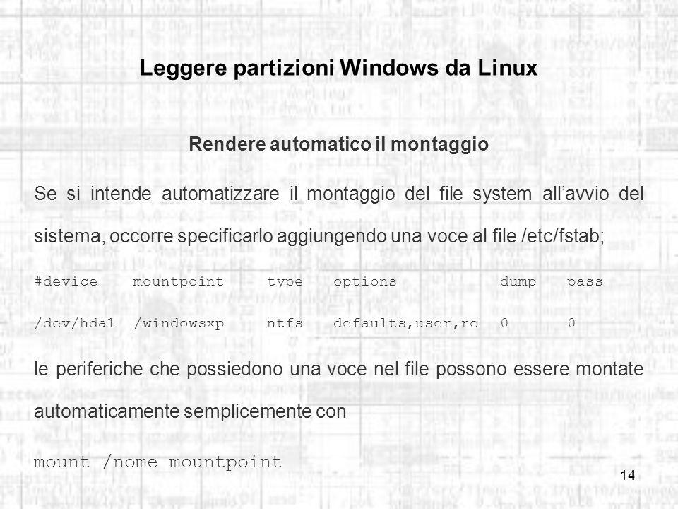 14 Leggere partizioni Windows da Linux Rendere automatico il montaggio Se si intende automatizzare il montaggio del file system allavvio del sistema, occorre specificarlo aggiungendo una voce al file /etc/fstab; #devicemountpointtypeoptionsdumppass /dev/hda1/windowsxpntfsdefaults,user,ro00 le periferiche che possiedono una voce nel file possono essere montate automaticamente semplicemente con mount /nome_mountpoint