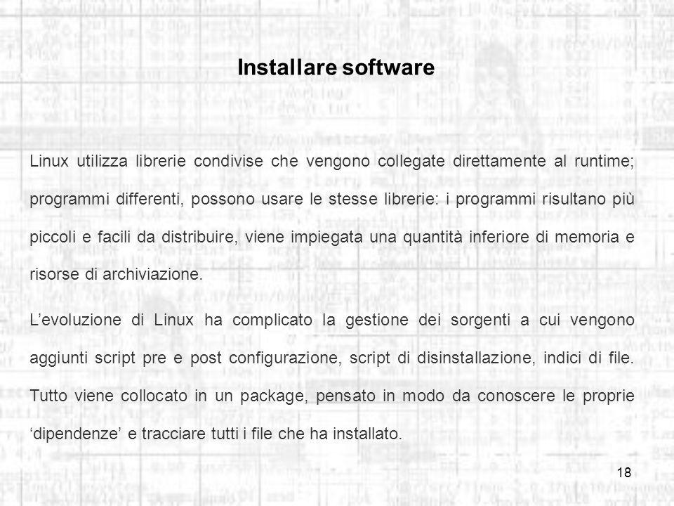 18 Installare software Linux utilizza librerie condivise che vengono collegate direttamente al runtime; programmi differenti, possono usare le stesse librerie: i programmi risultano più piccoli e facili da distribuire, viene impiegata una quantità inferiore di memoria e risorse di archiviazione.