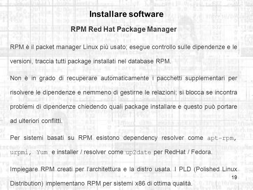 19 Installare software RPM Red Hat Package Manager RPM è il packet manager Linux più usato; esegue controllo sulle dipendenze e le versioni, traccia tutti package installati nel database RPM.