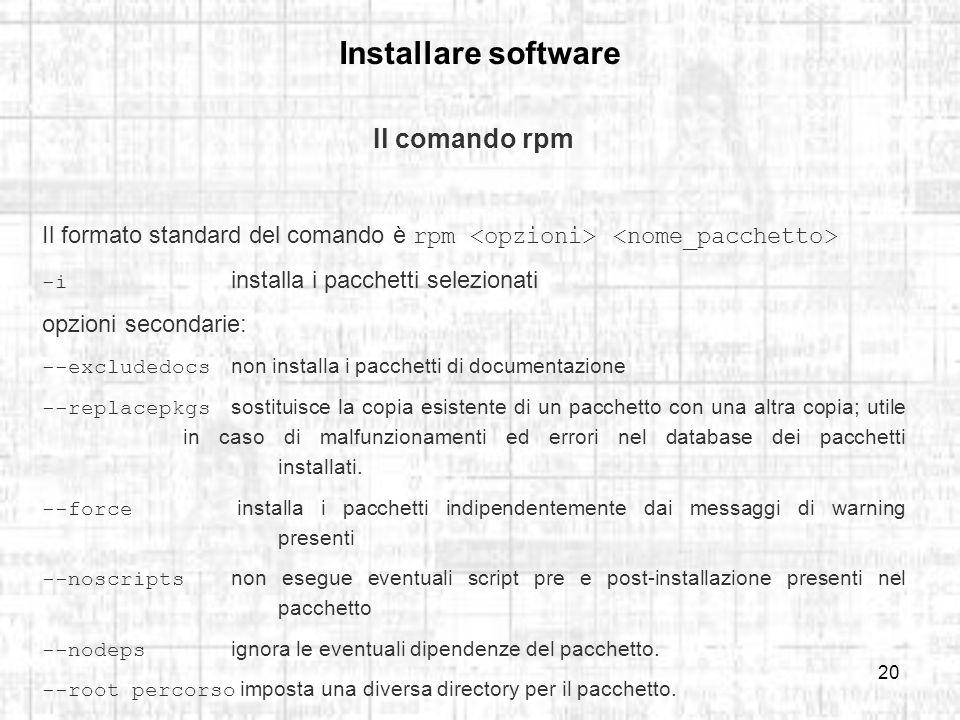 20 Installare software Il comando rpm Il formato standard del comando è rpm -i installa i pacchetti selezionati opzioni secondarie: --excludedocs non installa i pacchetti di documentazione --replacepkgs sostituisce la copia esistente di un pacchetto con una altra copia; utile in caso di malfunzionamenti ed errori nel database dei pacchetti installati.
