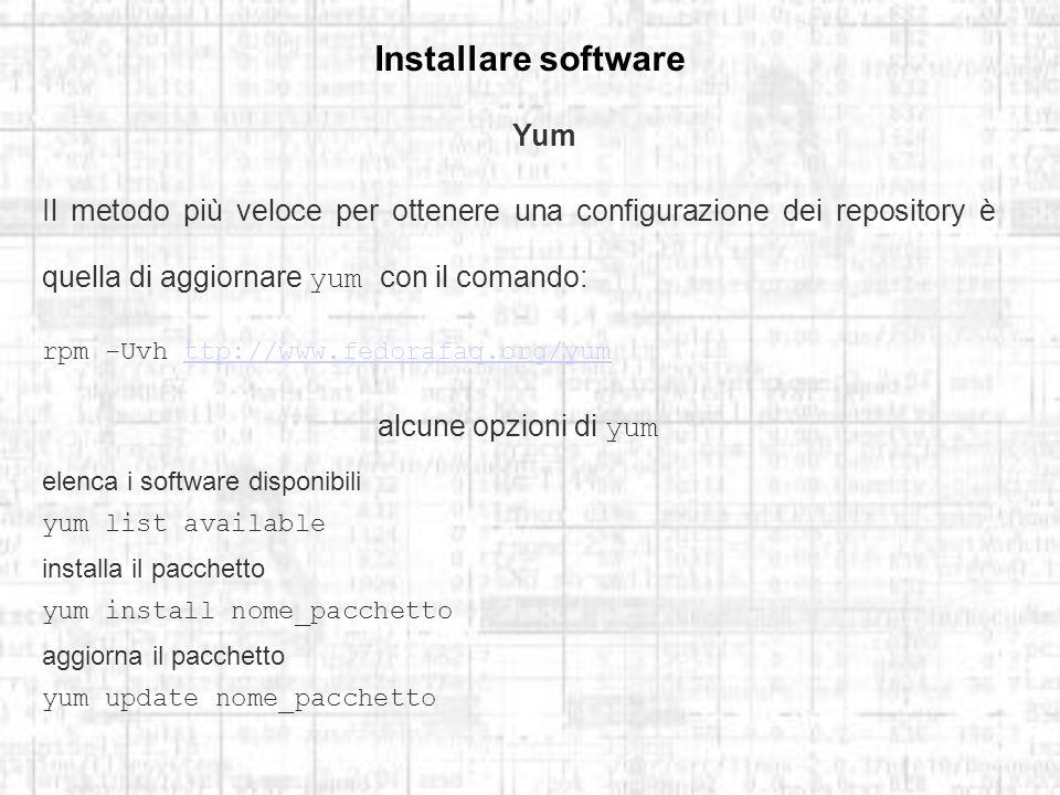 Installare software Yum Il metodo più veloce per ottenere una configurazione dei repository è quella di aggiornare yum con il comando: rpm -Uvh ttp://www.fedorafaq.org/yumttp://www.fedorafaq.org/yum alcune opzioni di yum elenca i software disponibili yum list available installa il pacchetto yum install nome_pacchetto aggiorna il pacchetto yum update nome_pacchetto