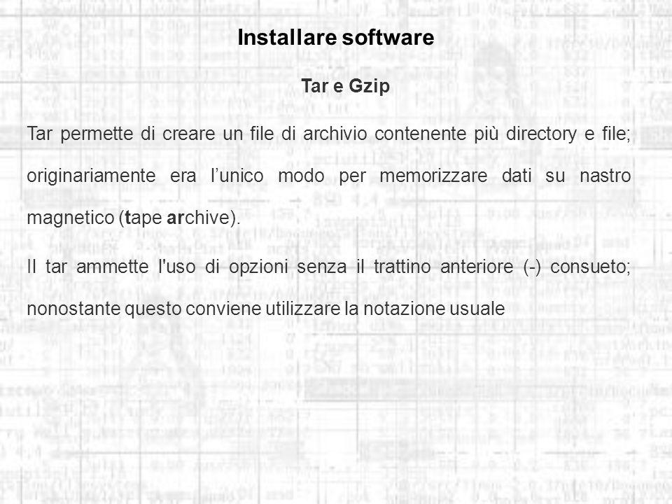 Installare software Tar e Gzip Tar permette di creare un file di archivio contenente più directory e file; originariamente era lunico modo per memorizzare dati su nastro magnetico (tape archive).