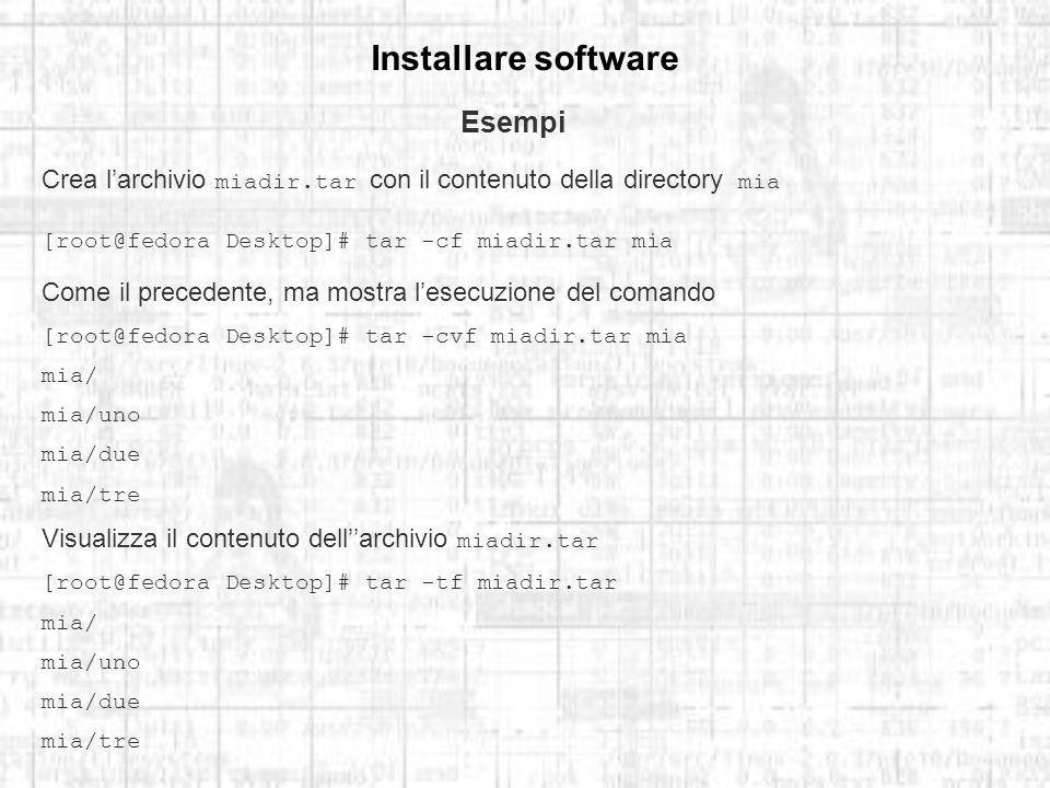 Installare software Esempi Crea larchivio miadir.tar con il contenuto della directory mia [root@fedora Desktop]# tar -cf miadir.tar mia Come il precedente, ma mostra lesecuzione del comando [root@fedora Desktop]# tar -cvf miadir.tar mia mia/ mia/uno mia/due mia/tre Visualizza il contenuto dellarchivio miadir.tar [root@fedora Desktop]# tar -tf miadir.tar mia/ mia/uno mia/due mia/tre