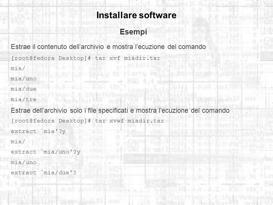 Installare software Esempi Estrae il contenuto dellarchivio e mostra lecuzione del comando [root@fedora Desktop]# tar xvf miadir.tar mia/ mia/uno mia/due mia/tre Estrae dellarchivio solo i file specificati e mostra lecuzione del comando [root@fedora Desktop]# tar xvwf miadir.tar extract `mia ?y mia/ extract `mia/uno ?y mia/uno extract `mia/due ?