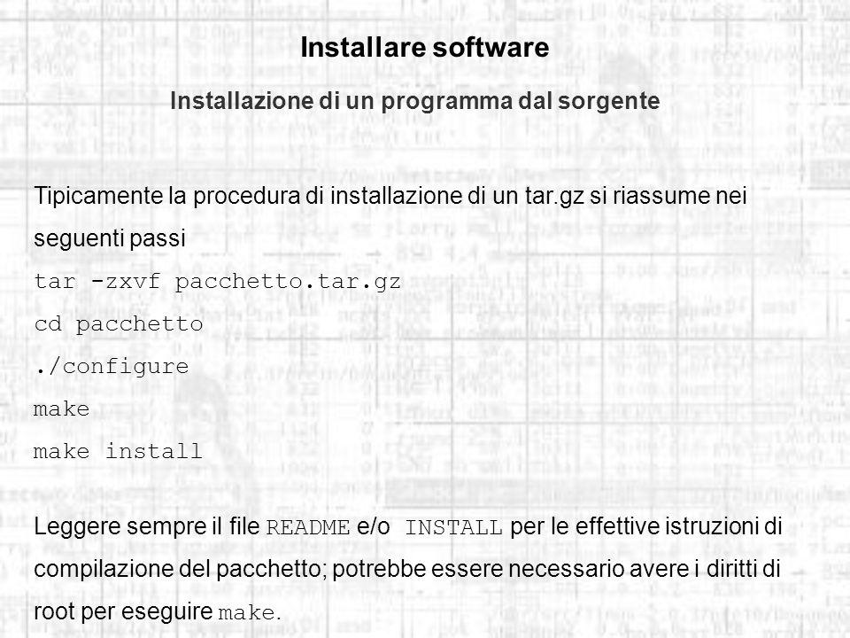 Installare software Installazione di un programma dal sorgente Tipicamente la procedura di installazione di un tar.gz si riassume nei seguenti passi tar -zxvf pacchetto.tar.gz cd pacchetto./configure make make install Leggere sempre il file README e/o INSTALL per le effettive istruzioni di compilazione del pacchetto; potrebbe essere necessario avere i diritti di root per eseguire make.