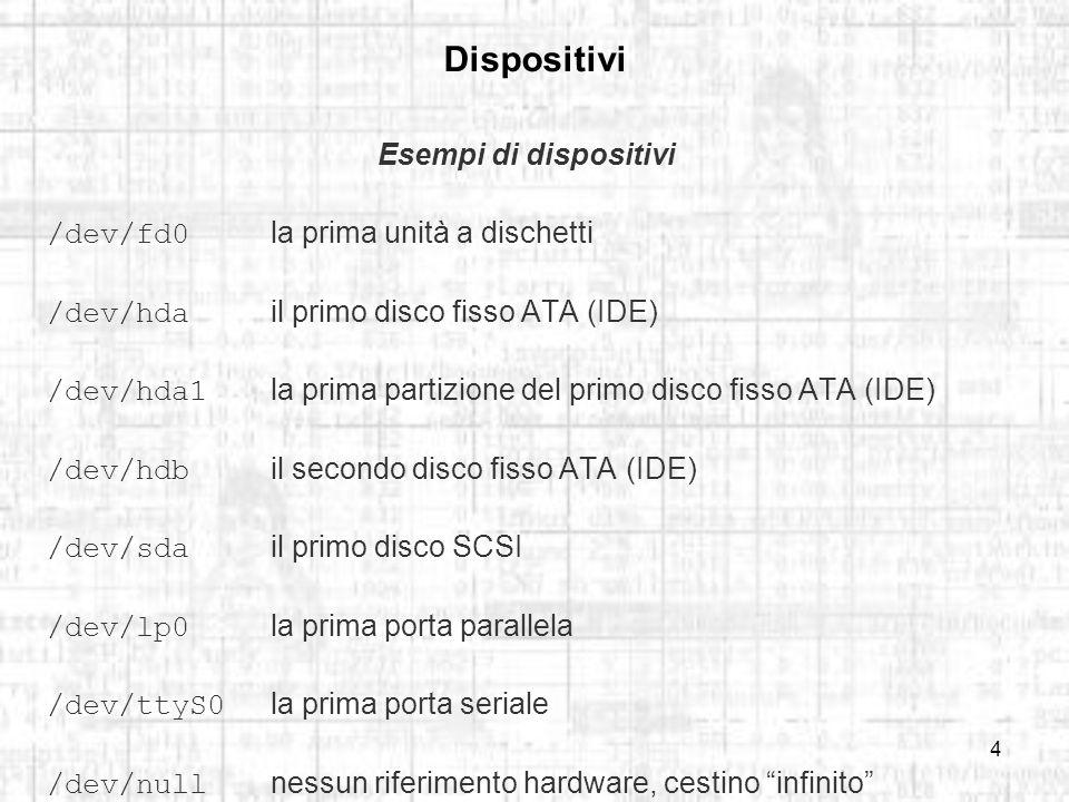 4 Dispositivi Esempi di dispositivi /dev/fd0 la prima unità a dischetti /dev/hda il primo disco fisso ATA (IDE) /dev/hda1 la prima partizione del primo disco fisso ATA (IDE) /dev/hdb il secondo disco fisso ATA (IDE) /dev/sda il primo disco SCSI /dev/lp0 la prima porta parallela /dev/ttyS0 la prima porta seriale /dev/null nessun riferimento hardware, cestino infinito