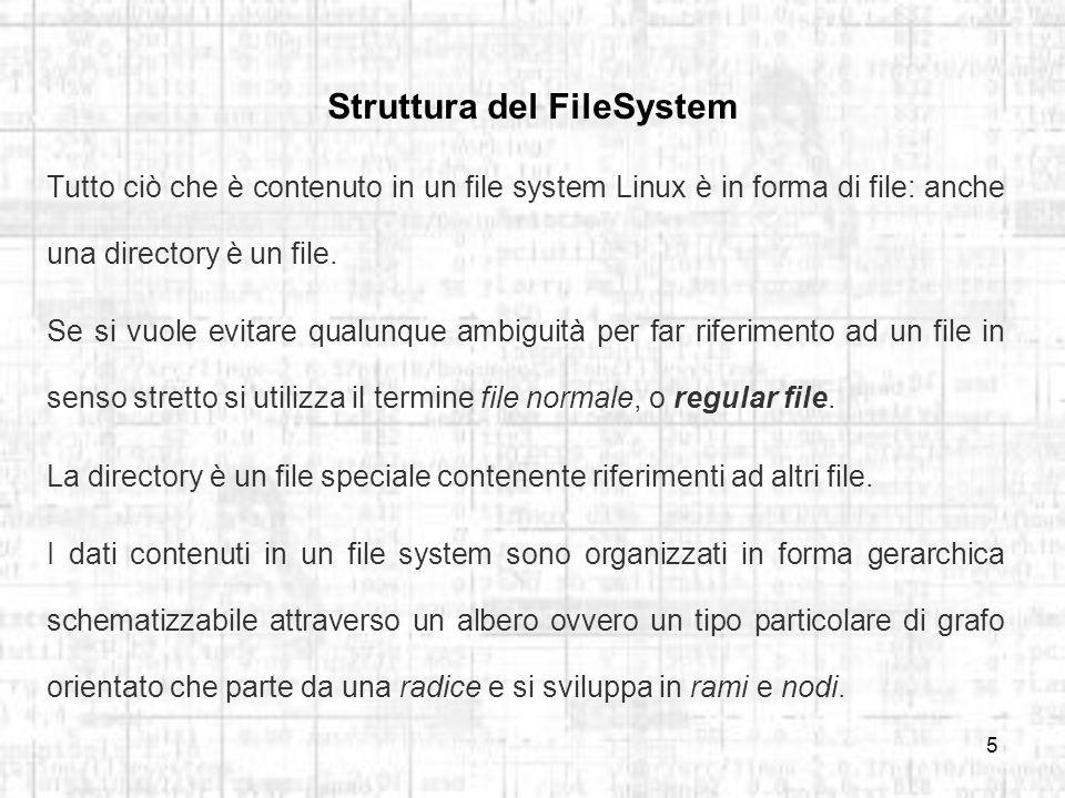 5 Struttura del FileSystem Tutto ciò che è contenuto in un file system Linux è in forma di file: anche una directory è un file.