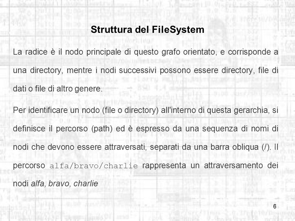 6 Struttura del FileSystem La radice è il nodo principale di questo grafo orientato, e corrisponde a una directory, mentre i nodi successivi possono essere directory, file di dati o file di altro genere.