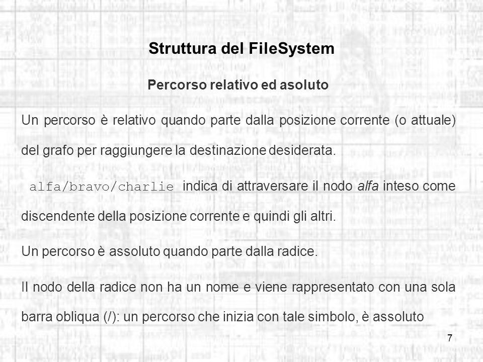 7 Struttura del FileSystem Percorso relativo ed asoluto Un percorso è relativo quando parte dalla posizione corrente (o attuale) del grafo per raggiungere la destinazione desiderata.
