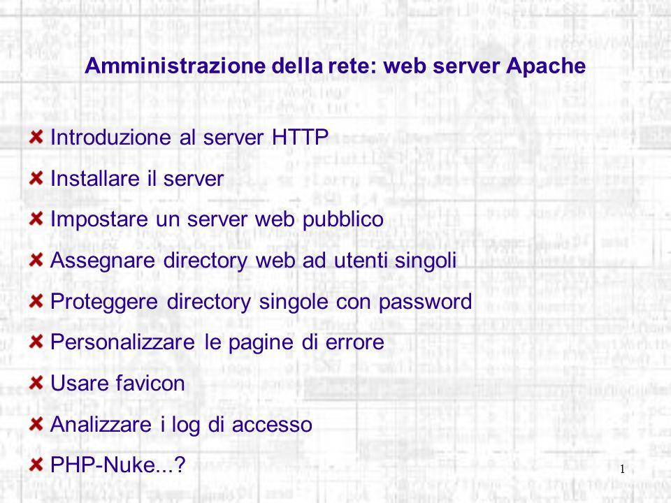 1 Amministrazione della rete: web server Apache Introduzione al server HTTP Installare il server Impostare un server web pubblico Assegnare directory