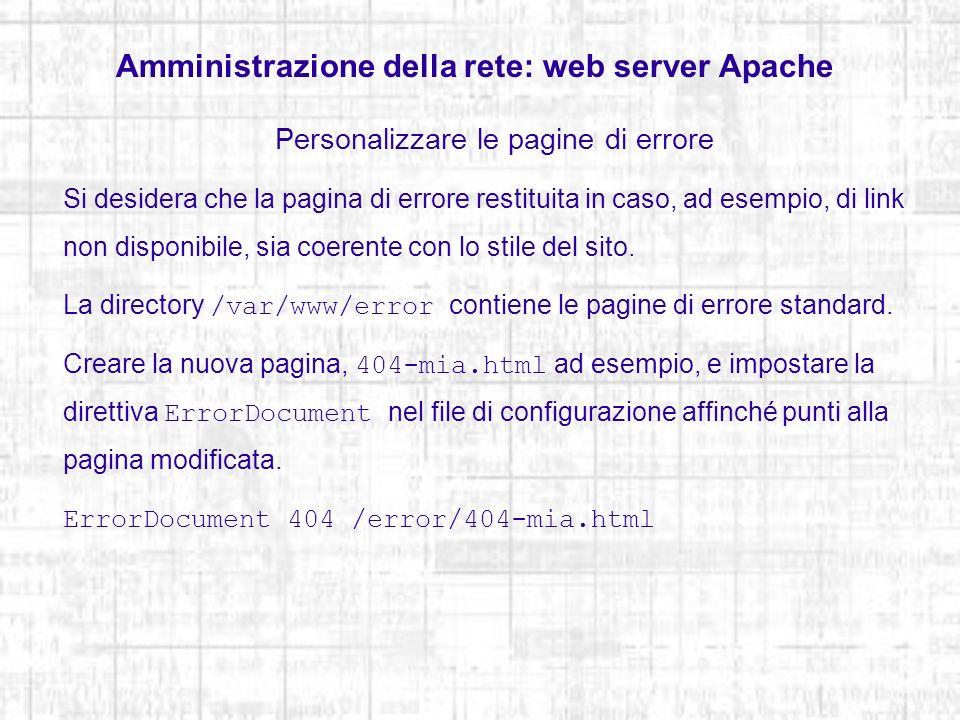 Amministrazione della rete: web server Apache Personalizzare le pagine di errore Si desidera che la pagina di errore restituita in caso, ad esempio, d