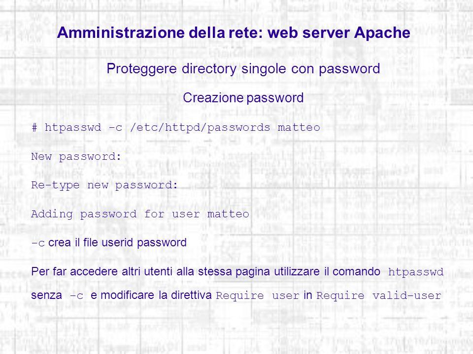Amministrazione della rete: web server Apache Proteggere directory singole con password Creazione password # htpasswd -c /etc/httpd/passwords matteo N