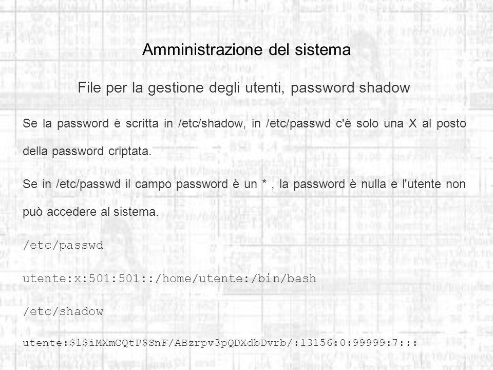 Amministrazione del sistema File per la gestione degli utenti, password shadow Se la password è scritta in /etc/shadow, in /etc/passwd c è solo una X al posto della password criptata.