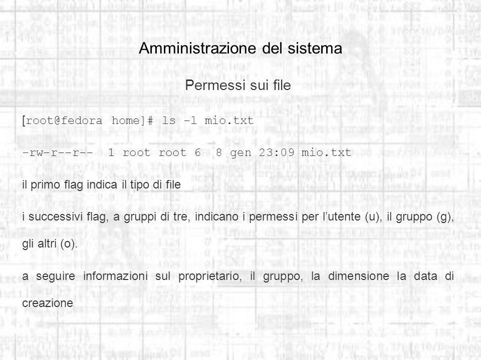 Amministrazione del sistema Permessi sui file [root@fedora home]# ls -l mio.txt -rw-r--r-- 1 root root 6 8 gen 23:09 mio.txt il primo flag indica il tipo di file i successivi flag, a gruppi di tre, indicano i permessi per lutente (u), il gruppo (g), gli altri (o).