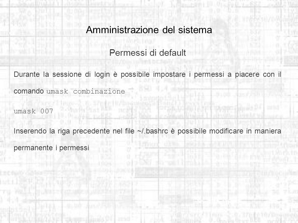 Amministrazione del sistema Permessi di default Durante la sessione di login è possibile impostare i permessi a piacere con il comando umask combinazione umask 007 Inserendo la riga precedente nel file ~/.bashrc è possibile modificare in maniera permanente i permessi