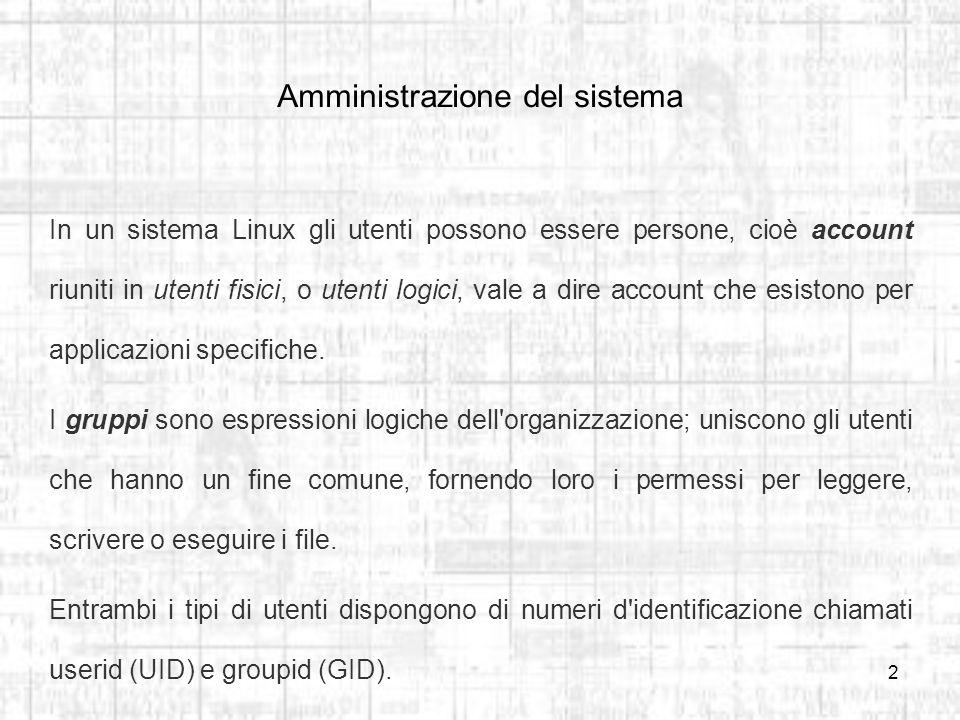 2 Amministrazione del sistema In un sistema Linux gli utenti possono essere persone, cioè account riuniti in utenti fisici, o utenti logici, vale a dire account che esistono per applicazioni specifiche.