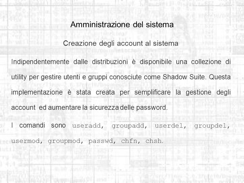 Amministrazione del sistema Creazione degli account al sistema Indipendentemente dalle distribuzioni è disponibile una collezione di utility per gestire utenti e gruppi conosciute come Shadow Suite.