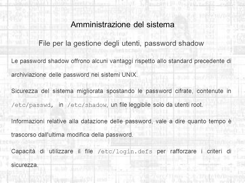 Amministrazione del sistema File per la gestione degli utenti, password shadow Le password shadow offrono alcuni vantaggi rispetto allo standard precedente di archiviazione delle password nei sistemi UNIX.