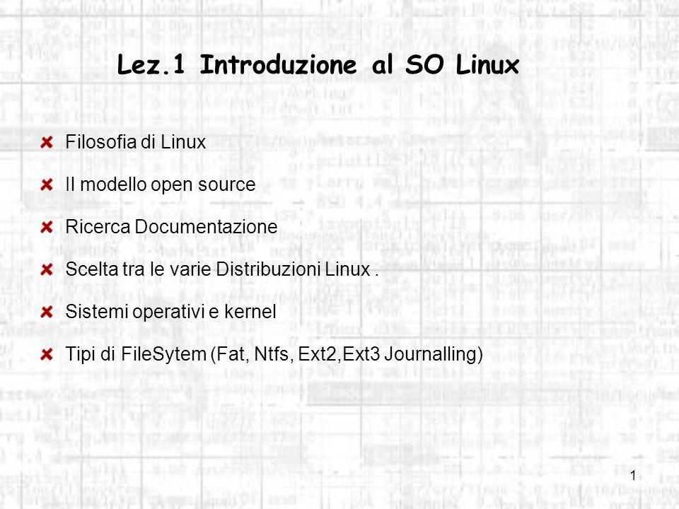 1 Lez.1 Introduzione al SO Linux Filosofia di Linux Il modello open source Ricerca Documentazione Scelta tra le varie Distribuzioni Linux. Sistemi ope