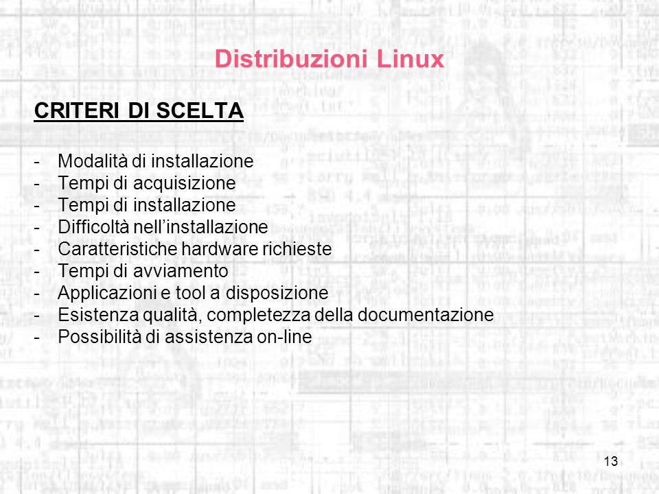 13 Distribuzioni Linux CRITERI DI SCELTA -Modalità di installazione -Tempi di acquisizione -Tempi di installazione -Difficoltà nellinstallazione -Cara