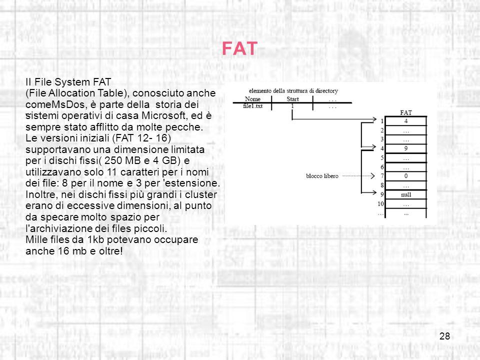 28 FAT …. II File System FAT (File Allocation Table), conosciuto anche comeMsDos, è parte della storia dei sistemi operativi di casa Microsoft, ed è s