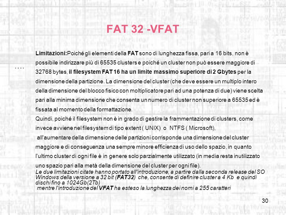 30 FAT 32 -VFAT …. Limitazioni:Poiché gli elementi della FAT sono di lunghezza fissa, pari a 16 bits, non è possibile indirizzare più di 65535 cluster