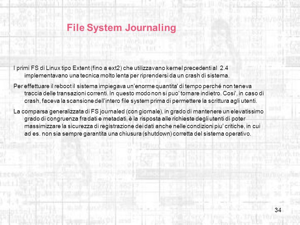 34 File System Journaling I primi FS di Linux tipo Extent (fino a ext2) che utilizzavano kernel precedenti al 2.4 implementavano una tecnica molto len