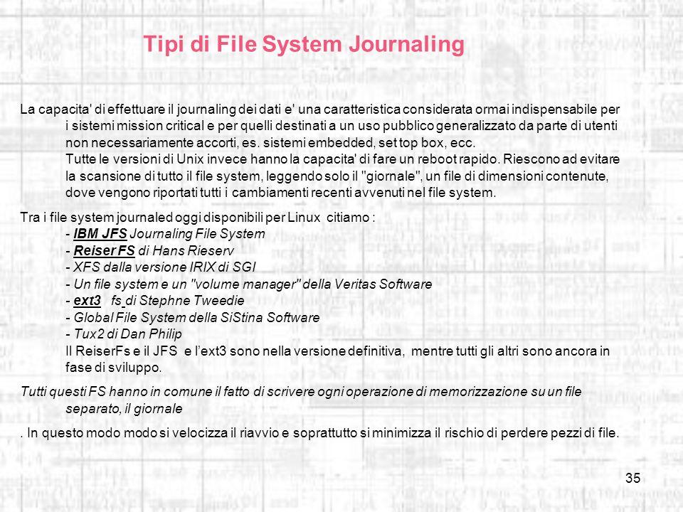 35 Tipi di File System Journaling La capacita' di effettuare il journaling dei dati e' una caratteristica considerata ormai indispensabile per i siste